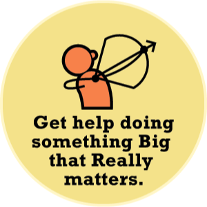 Get help doing something Big that Really Matters.