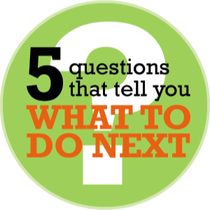 5 questions that tell you What to Do Next